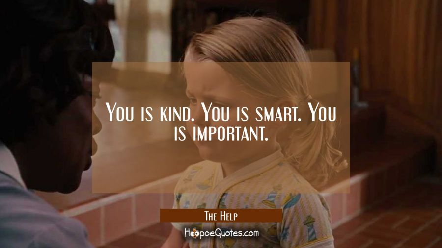 You is kind. You is smart. You is important. Movie Quotes Quotes