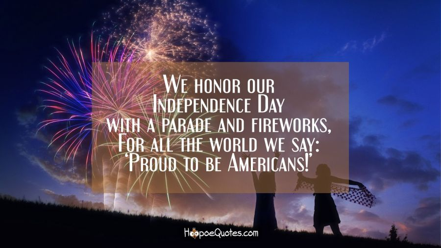 We honor our Independence Day with a parade and fireworks, For all the world we say: 'Proud to be Americans!' Independence Day Quotes