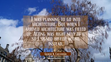 I was planning to go into architecture. But when I arrived architecture was filled up. Acting was r Gilbert K. Chesterton Quotes