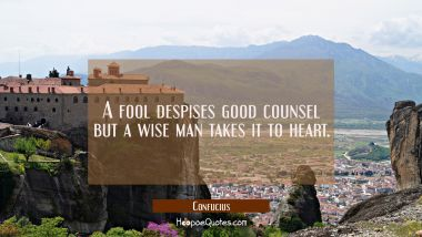 A fool despises good counsel but a wise man takes it to heart. Confucius Quotes