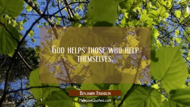 God helps those who help themselves. Benjamin Franklin Quotes