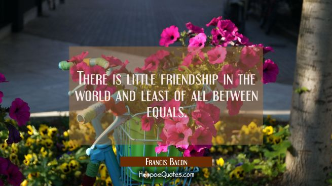 There is little friendship in the world and least of all between equals.