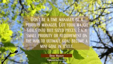 Don't be a time manager be a priority manager. Cut your major goals into bite-sized pieces. Each sm