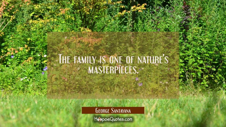 The family is one of nature's masterpieces. George Santayana Quotes