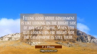 Feeling good about government is like looking on the bright side of any catastrophe. When you quit