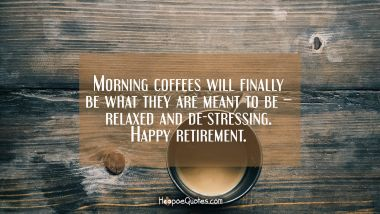 Morning coffees will finally be what they are meant to be – relaxed and de-stressing. Happy retirement. Retirement Quotes