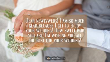 Dear newlyweds! I am so much glad because I get to enjoy your wedding! How sweet pair you are! I'm wishing you all the best for your wedding! Wedding Quotes