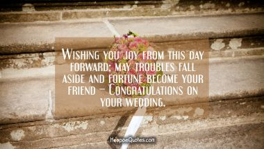 Wishing you joy from this day forward; may troubles fall aside and fortune become your friend – Congratulations on your wedding. Quotes