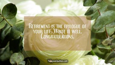 Retirement is the epilogue of your life. Write it well. Congratulations. Retirement Quotes