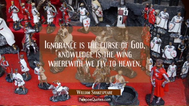 Ignorance is the curse of God, knowledge is the wing wherewith we fly to heaven.