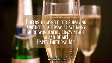 Cheers to myself for surviving another year! May I have many more wonderful, crazy years ahead of me! Happy Birthday, Me! Quotes