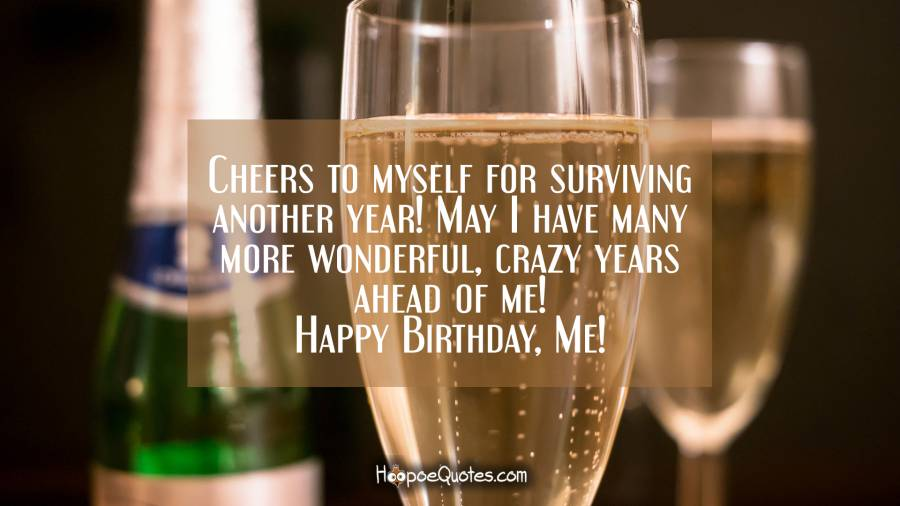 Cheers to myself for surviving another year! May I have many more wonderful, crazy years ahead of me! Happy Birthday, Me! Birthday Quotes