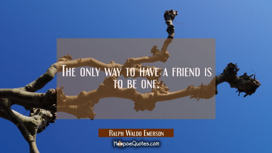 The only way to have a friend is to be one. Ralph Waldo Emerson Quotes