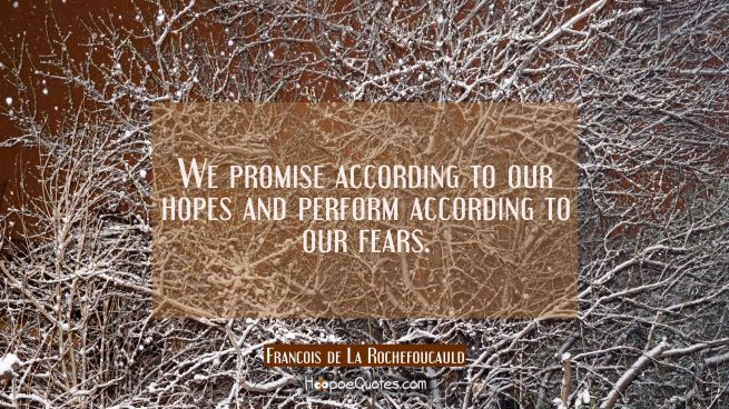 We promise according to our hopes and perform according to our fears.