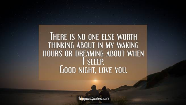 There is no one else worth thinking about in my waking hours or dreaming about when I sleep. Good night, love you.