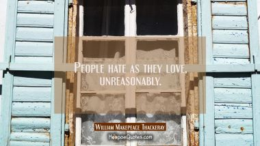People hate as they love unreasonably.
