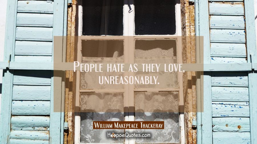 People hate as they love unreasonably. William Makepeace Thackeray Quotes