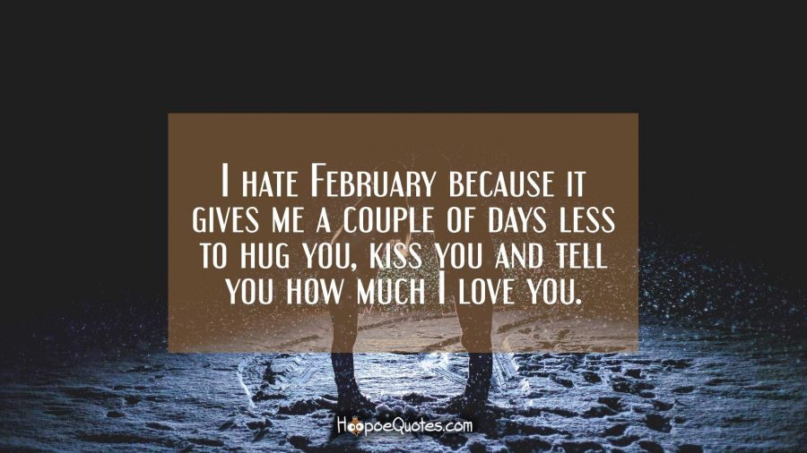 I hate February because it gives me a couple of days less to hug you, kiss you and tell you how much I love you. I Love You Quotes