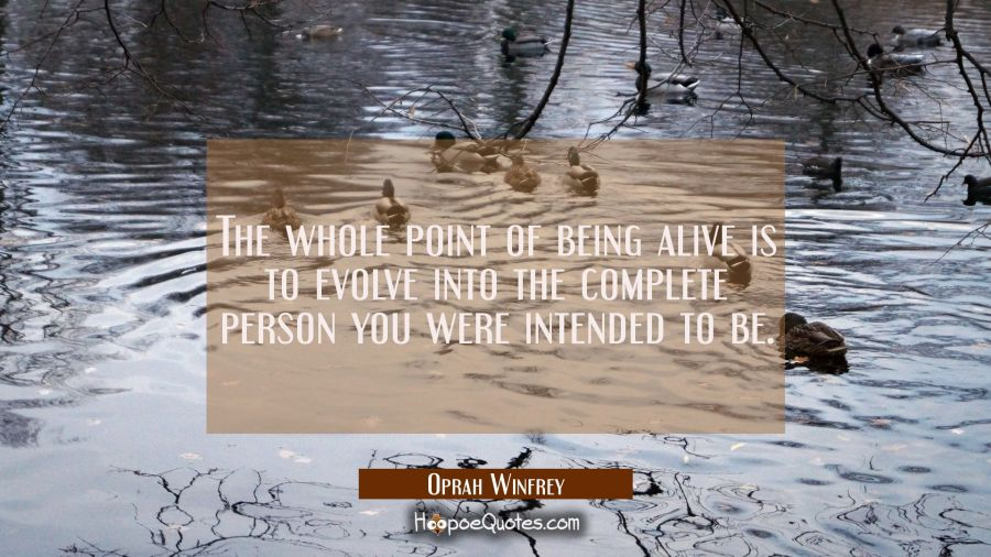 The whole point of being alive is to evolve into the complete person you were intended to be. Oprah Winfrey Quotes