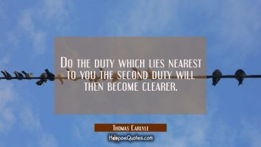 Do the duty which lies nearest to you the second duty will then become clearer.