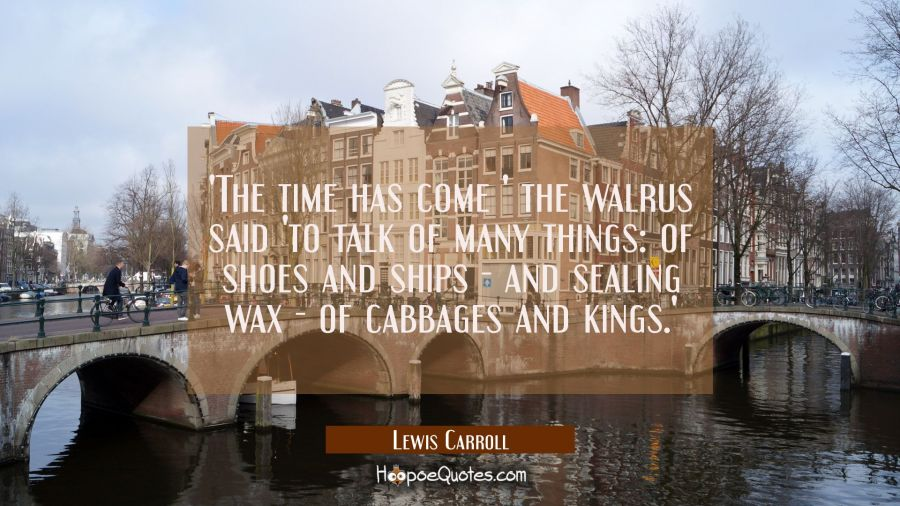 'The time has come ' the walrus said 'to talk of many things: of shoes and ships - and sealing wax Lewis Carroll Quotes