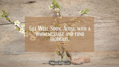 Get Well Soon. Along with warm message and fond thoughts.