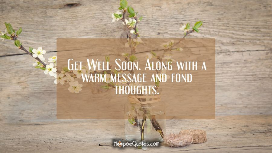 Get Well Soon. Along with warm message and fond thoughts. Get Well Soon Quotes