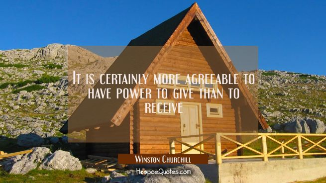 It is certainly more agreeable to have power to give than to receive