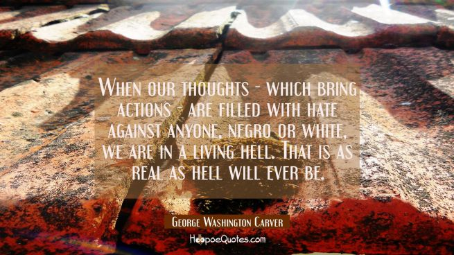 When our thoughts - which bring actions - are filled with hate against anyone Negro or white we are