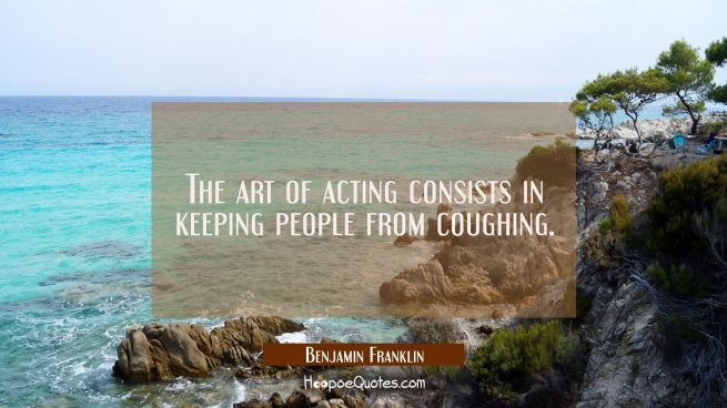 The art of acting consists in keeping people from coughing.