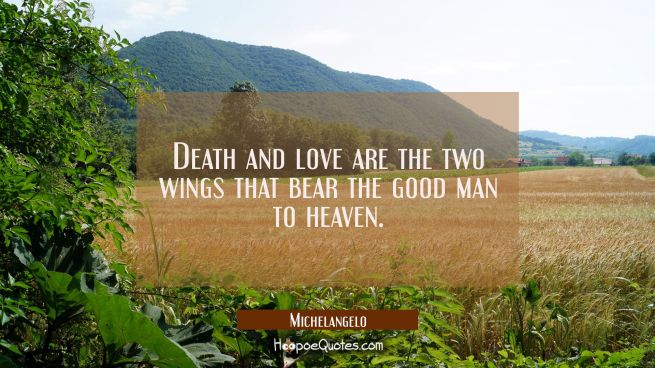 Death and love are the two wings that bear the good man to heaven.