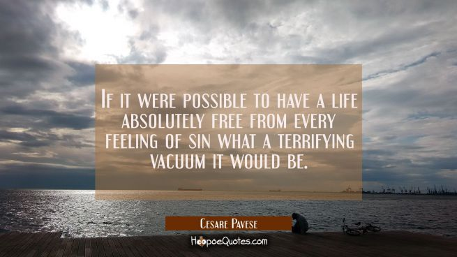 If it were possible to have a life absolutely free from every feeling of sin what a terrifying vacu