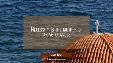 Necessity is the mother of taking chances. Mark Twain Quotes