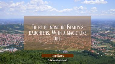 There be none of Beauty's daughters / With a magic like thee. Lord Byron Quotes