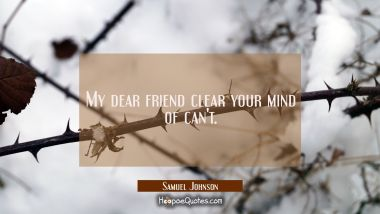 My dear friend clear your mind of can't.