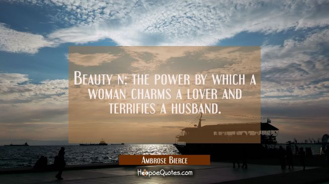 Beauty n: the power by which a woman charms a lover and terrifies a husband.