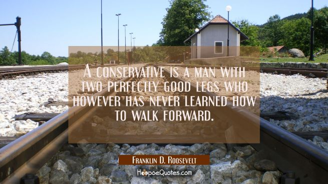 A conservative is a man with two perfectly good legs who however has never learned how to walk forw