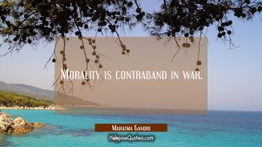Morality is contraband in war. Mahatma Gandhi Quotes