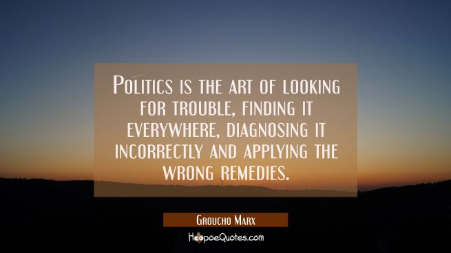 Politics is the art of looking for trouble finding it everywhere diagnosing it incorrectly and appl