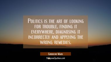 Politics is the art of looking for trouble finding it everywhere diagnosing it incorrectly and appl Groucho Marx Quotes