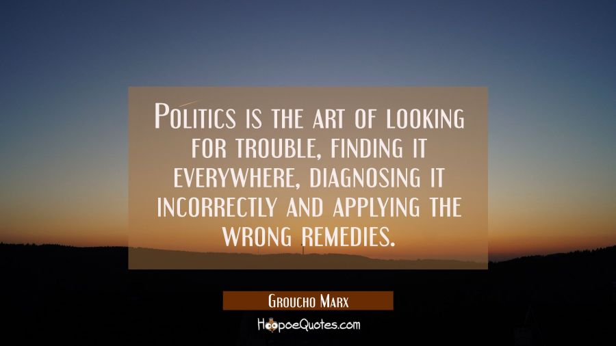Funny political quotes - Politics is the art of looking for trouble, finding it everywhere, diagnosing it incorrectly and applying the wrong remedies. - Groucho Marx
