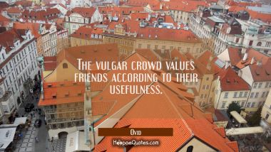 The vulgar crowd values friends according to their usefulness.