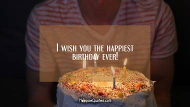 I wish you the happiest birthday ever! Birthday Quotes