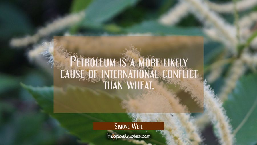 Petroleum is a more likely cause of international conflict than wheat. Simone Weil Quotes