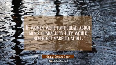 If women were particular about men's characters they would never get married at all.