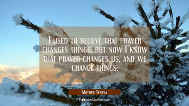 I used to believe that prayer changes things, but now I know that prayer changes us, and we change things. Mother Teresa Quotes