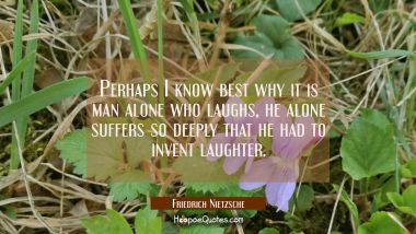 Perhaps I know best why it is man alone who laughs, he alone suffers so deeply that he had to inven Friedrich Nietzsche Quotes