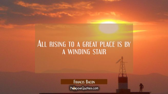 All rising to a great place is by a winding stair