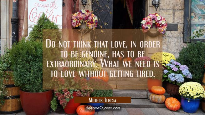 Do not think that love, in order to be genuine, has to be extraordinary. What we need is to love without getting tired.