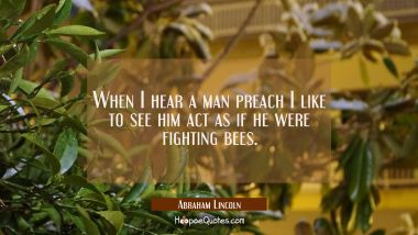 When I hear a man preach I like to see him act as if he were fighting bees. Abraham Lincoln Quotes